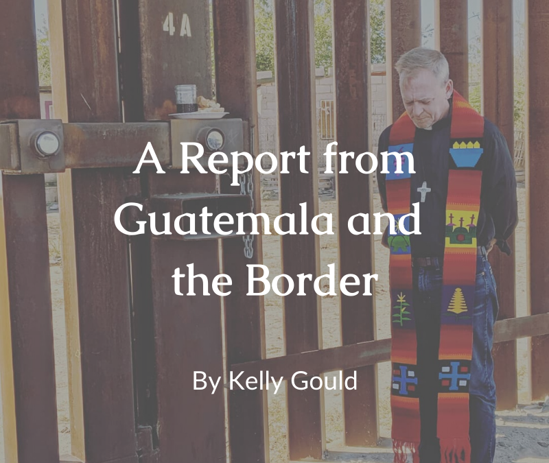 A Report from Guatemala and the Border